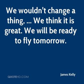 We wouldn't change a thing, ... We think it is great. We will be ready to fly tomorrow.