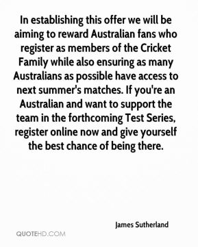James Sutherland - In establishing this offer we will be aiming to reward Australian fans who register as members of the Cricket Family while also ensuring as many Australians as possible have access to next summer's matches. If you're an Australian and want to support the team in the forthcoming Test Series, register online now and give yourself the best chance of being there.