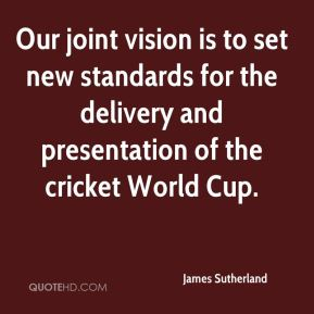 James Sutherland - Our joint vision is to set new standards for the delivery and presentation of the cricket World Cup.