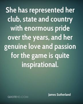 James Sutherland - She has represented her club, state and country with enormous pride over the years, and her genuine love and passion for the game is quite inspirational.