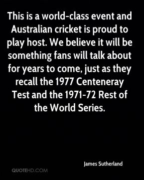 James Sutherland - This is a world-class event and Australian cricket is proud to play host. We believe it will be something fans will talk about for years to come, just as they recall the 1977 Centeneray Test and the 1971-72 Rest of the World Series.