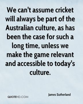 James Sutherland - We can't assume cricket will always be part of the Australian culture, as has been the case for such a long time, unless we make the game relevant and accessible to today's culture.
