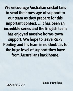 James Sutherland - We encourage Australian cricket fans to send their message of support to our team as they prepare for this important contest, ... It has been an incredible series and the English team has enjoyed massive home-town support. We hope to leave Ricky Ponting and his team in no doubt as to the huge level of support they have from Australians back home.