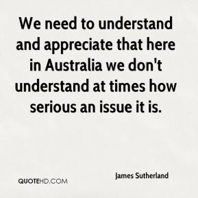 James Sutherland - We need to understand and appreciate that here in Australia we don't understand at times how serious an issue it is.