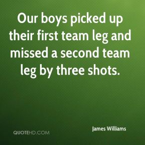 James Williams - Our boys picked up their first team leg and missed a second team leg by three shots.