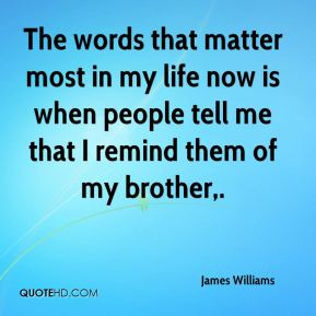 James Williams - The words that matter most in my life now is when people tell me that I remind them of my brother.