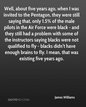 James Williams - Well, about five years ago, when I was invited to the Pentagon, they were still saying that, only 1.5% of the male pilots in the Air Force were black - and they still had a problem with some of the instructors saying blacks were not qualified to fly - blacks didn't have enough brains to fly. I mean, that was existing five years ago.