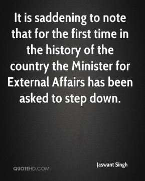 Jaswant Singh  - It is saddening to note that for the first time in the history of the country the Minister for External Affairs has been asked to step down.
