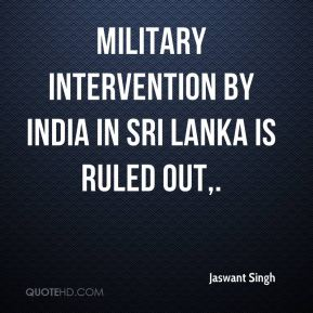 Jaswant Singh  - Military intervention by India in Sri Lanka is ruled out.