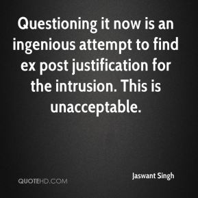 Jaswant Singh  - Questioning it now is an ingenious attempt to find ex post justification for the intrusion. This is unacceptable.