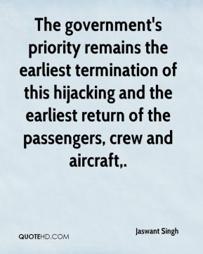 Jaswant Singh  - The government's priority remains the earliest termination of this hijacking and the earliest return of the passengers, crew and aircraft.
