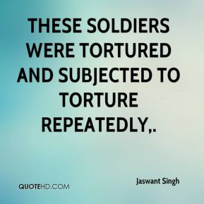 Jaswant Singh  - These soldiers were tortured and subjected to torture repeatedly.