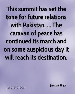 Jaswant Singh  - This summit has set the tone for future relations with Pakistan, ... The caravan of peace has continued its march and on some auspicious day it will reach its destination.