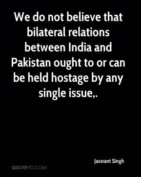 Jaswant Singh  - We do not believe that bilateral relations between India and Pakistan ought to or can be held hostage by any single issue.