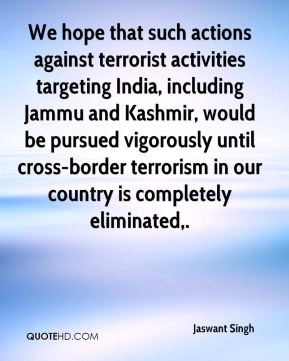 Jaswant Singh  - We hope that such actions against terrorist activities targeting India, including Jammu and Kashmir, would be pursued vigorously until cross-border terrorism in our country is completely eliminated.