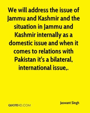 Jaswant Singh  - We will address the issue of Jammu and Kashmir and the situation in Jammu and Kashmir internally as a domestic issue and when it comes to relations with Pakistan it's a bilateral, international issue.