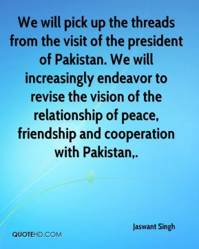 Jaswant Singh  - We will pick up the threads from the visit of the president of Pakistan. We will increasingly endeavor to revise the vision of the relationship of peace, friendship and cooperation with Pakistan.