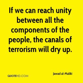 If we can reach unity between all the components of the people, the canals of terrorism will dry up.