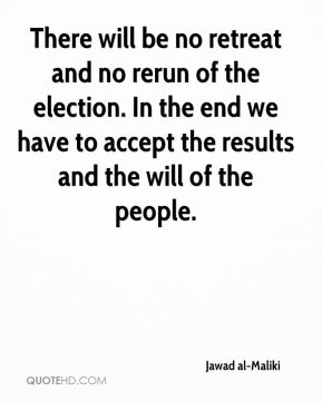 There will be no retreat and no rerun of the election. In the end we have to accept the results and the will of the people.