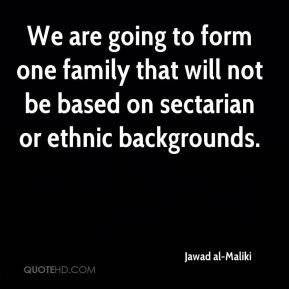 We are going to form one family that will not be based on sectarian or ethnic backgrounds.