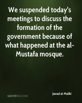 We suspended today's meetings to discuss the formation of the government because of what happened at the al-Mustafa mosque.