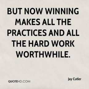 Jay Cutler  - But now winning makes all the practices and all the hard work worthwhile.