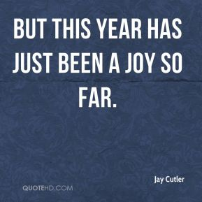 Jay Cutler  - But this year has just been a joy so far.