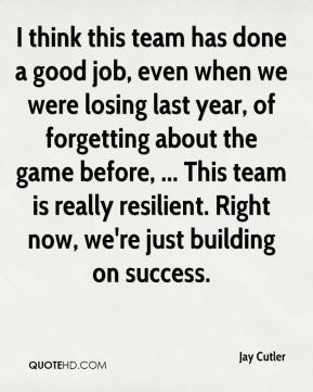 I think this team has done a good job, even when we were losing last year, of forgetting about the game before, ... This team is really resilient. Right now, we're just building on success.