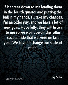 If it comes down to me leading them in the fourth quarter and putting the ball in my hands, I'll take my chances. I'm an older guy, and we have a lot of new guys. Hopefully, they will listen to me so we won't be on the roller coaster ride that we were on last year. We have to change our state of mind.