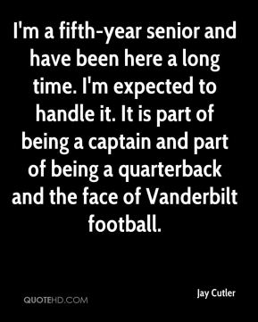 I'm a fifth-year senior and have been here a long time. I'm expected to handle it. It is part of being a captain and part of being a quarterback and the face of Vanderbilt football.