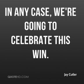 Jay Cutler  - In any case, we're going to celebrate this win.