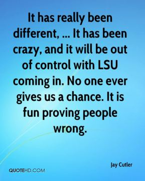 It has really been different, ... It has been crazy, and it will be out of control with LSU coming in. No one ever gives us a chance. It is fun proving people wrong.