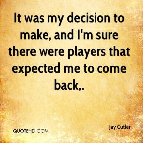 It was my decision to make, and I'm sure there were players that expected me to come back.