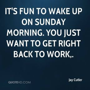Jay Cutler  - It's fun to wake up on Sunday morning. You just want to get right back to work.