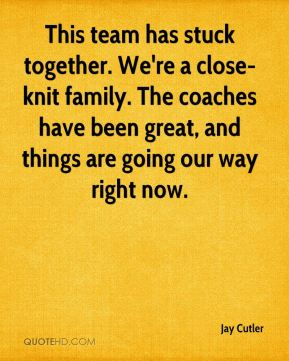 This team has stuck together. We're a close-knit family. The coaches have been great, and things are going our way right now.