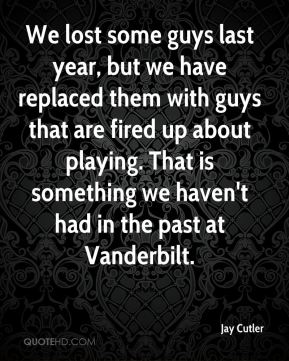 We lost some guys last year, but we have replaced them with guys that are fired up about playing. That is something we haven't had in the past at Vanderbilt.