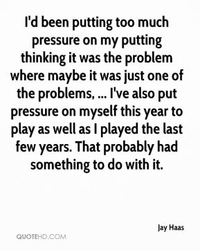 I'd been putting too much pressure on my putting thinking it was the problem where maybe it was just one of the problems, ... I've also put pressure on myself this year to play as well as I played the last few years. That probably had something to do with it.