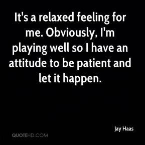 It's a relaxed feeling for me. Obviously, I'm playing well so I have an attitude to be patient and let it happen.