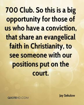 Jay Sekulow  - 700 Club. So this is a big opportunity for those of us who have a conviction, that share an evangelical faith in Christianity, to see someone with our positions put on the court.