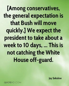 [Among conservatives, the general expectation is that Bush will move quickly.] We expect the president to take about a week to 10 days, ... This is not catching the White House off-guard.