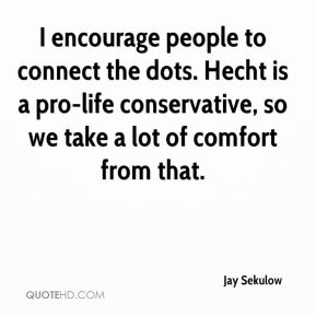 I encourage people to connect the dots. Hecht is a pro-life conservative, so we take a lot of comfort from that.