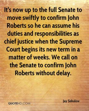 Jay Sekulow  - It's now up to the full Senate to move swiftly to confirm John Roberts so he can assume his duties and responsibilities as chief justice when the Supreme Court begins its new term in a matter of weeks. We call on the Senate to confirm John Roberts without delay.
