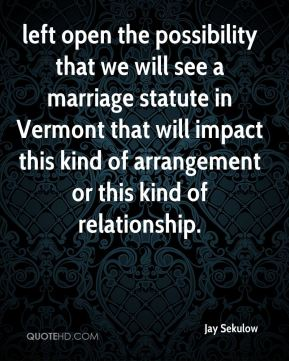 Jay Sekulow  - left open the possibility that we will see a marriage statute in Vermont that will impact this kind of arrangement or this kind of relationship.