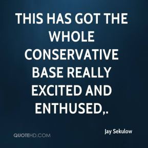 This has got the whole conservative base really excited and enthused.