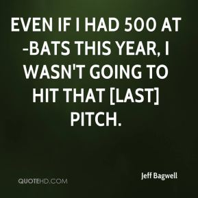 Jeff Bagwell  - Even if I had 500 at-bats this year, I wasn't going to hit that [last] pitch.