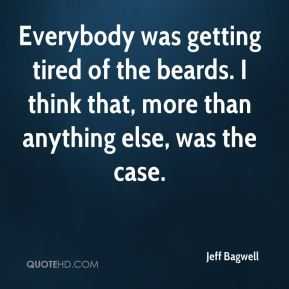 Jeff Bagwell  - Everybody was getting tired of the beards. I think that, more than anything else, was the case.