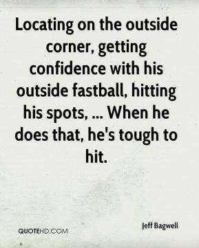 Jeff Bagwell  - Locating on the outside corner, getting confidence with his outside fastball, hitting his spots, ... When he does that, he's tough to hit.
