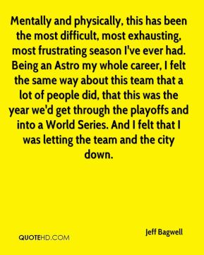 Jeff Bagwell  - Mentally and physically, this has been the most difficult, most exhausting, most frustrating season I've ever had. Being an Astro my whole career, I felt the same way about this team that a lot of people did, that this was the year we'd get through the playoffs and into a World Series. And I felt that I was letting the team and the city down.