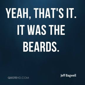 Jeff Bagwell  - Yeah, that's it. It was the beards.