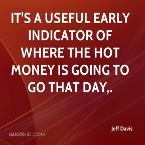 Jeff Davis  - It's a useful early indicator of where the hot money is going to go that day.